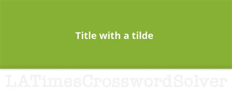 Title with a tilde crossword clue